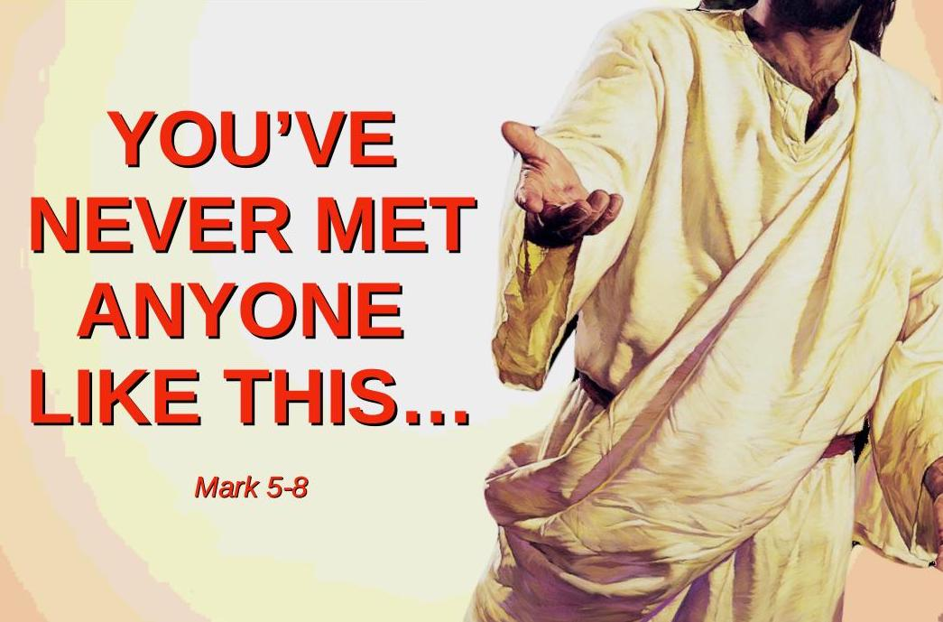 You've Never Met Anyone Like This. Mark 5-8.